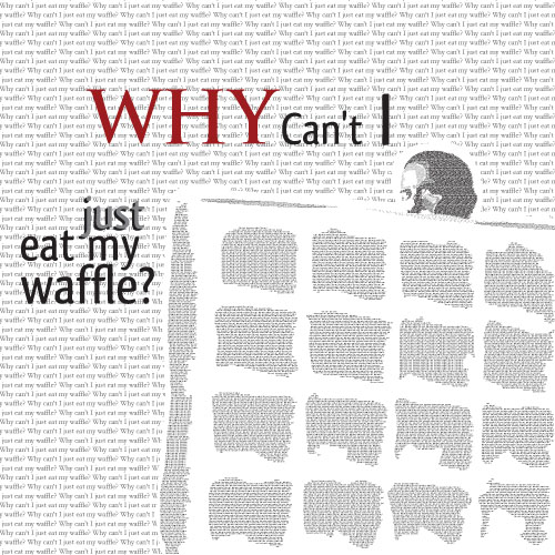 Why Can't I Just Eat my Waffle?